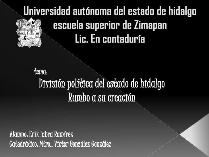 Universidad autónoma del estado de hidalgoescuela superior de ZimapanLic. En contaduría<br />tema:<br />División política ...