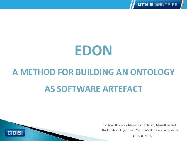 Posgrado EDON A METHOD FOR BUILDING AN ONTOLOGY AS SOFTWARE ARTEFACT Emiliano Reynares, María Laura Caliusco, María Rosa G...