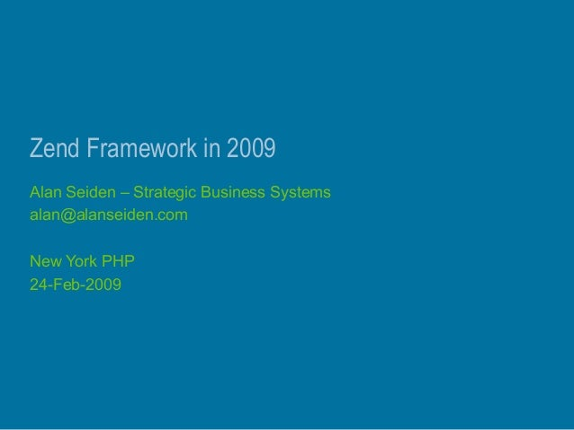 Zend Framework in 2009 Alan Seiden – Strategic Business Systems alan@alanseiden.com New York PHP 24-Feb-2009