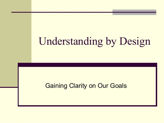 Understanding by Design  Gaining Clarity on Our Goals