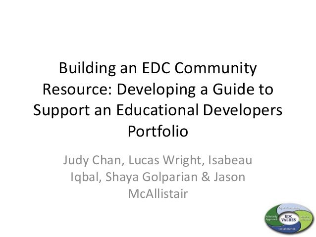 Building an EDC Community Resource: Developing a Guide to Support an Educational Developers Portfolio Judy Chan, Lucas Wri...