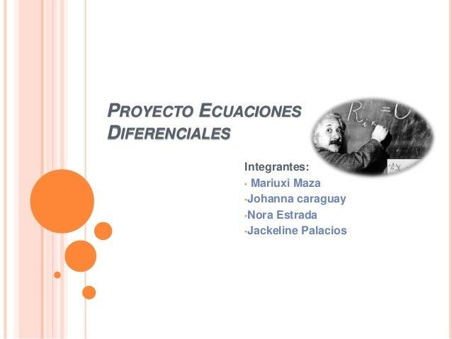 PROYECTO ECUACIONES DIFERENCIALES Integrantes: • Mariuxi Maza •Johanna caraguay •Nora Estrada •Jackeline Palacios