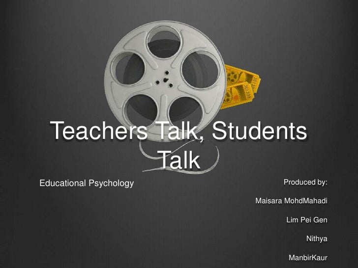 Teachers Talk, Students           TalkEducational Psychology          Produced by:                         Maisara MohdMah...
