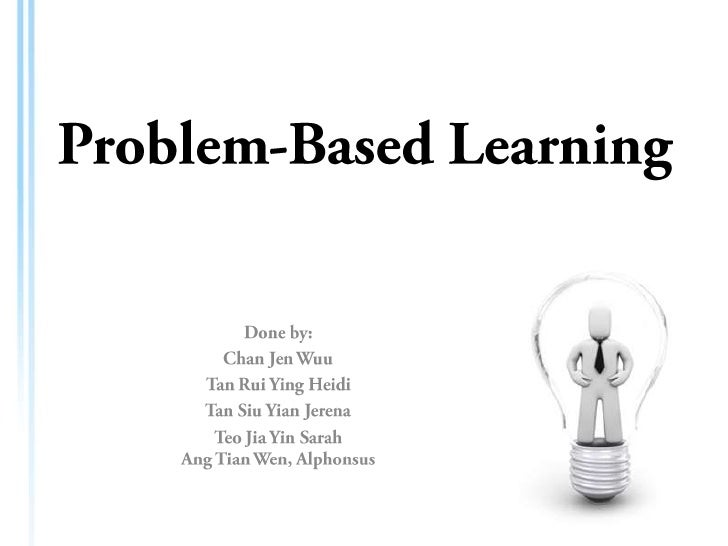 Problem-Based Learning<br />Done by:<br />Chan Jen Wuu<br />Tan Rui Ying Heidi<br />Tan Siu Yian Jerena<br />TeoJia Yin Sa...