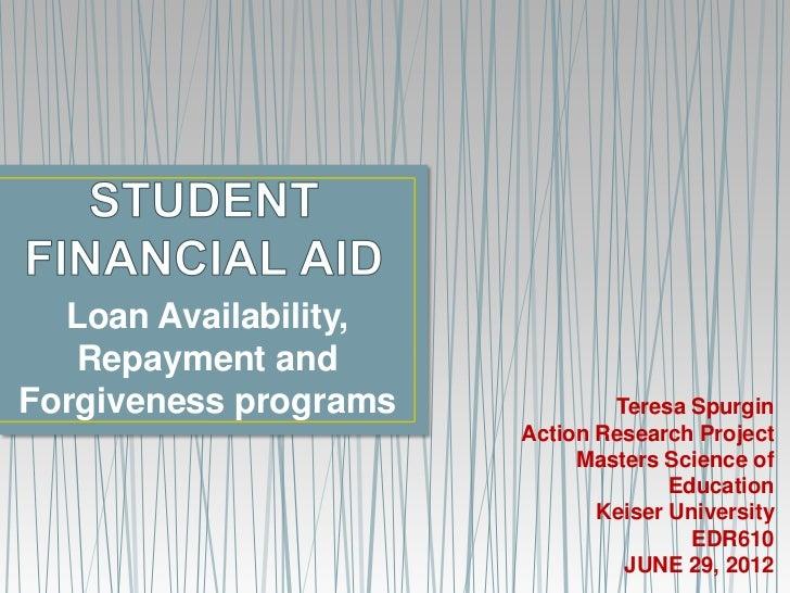 Loan Availability,   Repayment andForgiveness programs           Teresa Spurgin                       Action Research Proj...
