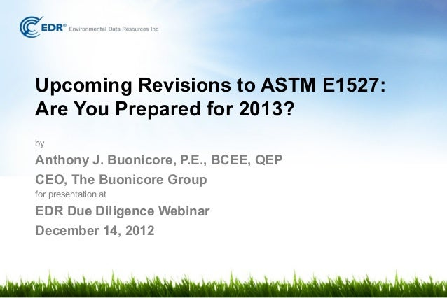 Upcoming Revisions to ASTM E1527:Are You Prepared for 2013?byAnthony J. Buonicore, P.E., BCEE, QEPCEO, The Buonicore Group...