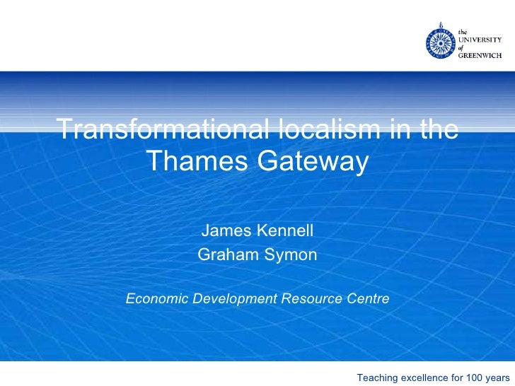 Transformational localism in the Thames Gateway James Kennell Graham Symon Economic Development Resource Centre