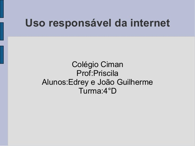 Uso responsável da internet Colégio Ciman Prof:Priscila Alunos:Edrey e João Guilherme Turma:4°D
