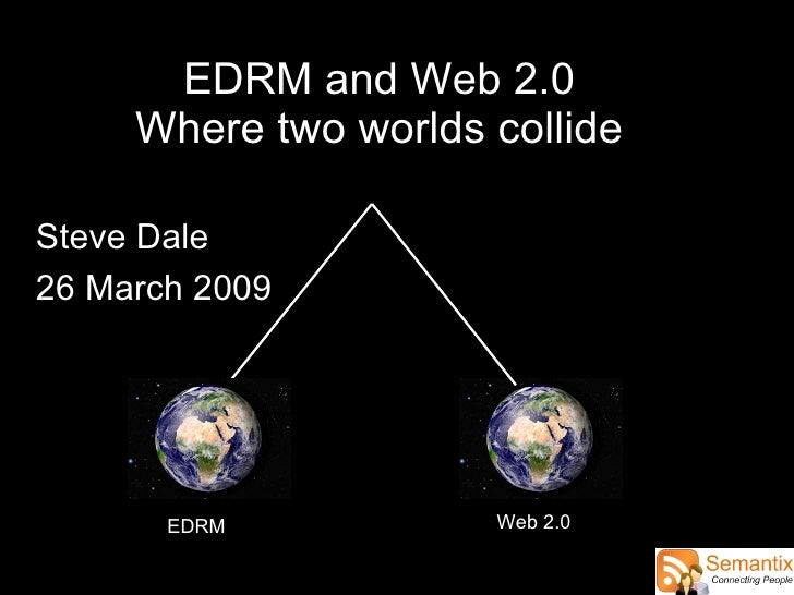 EDRM and Web 2.0 Where two worlds collide EDRM Web 2.0 Steve Dale 26 March 2009