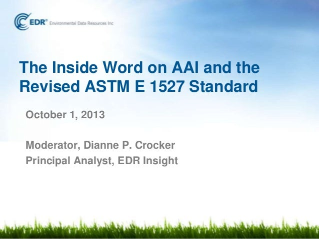 The Inside Word on AAI and the Revised ASTM E 1527 Standard October 1, 2013 Moderator, Dianne P. Crocker Principal Analyst...
