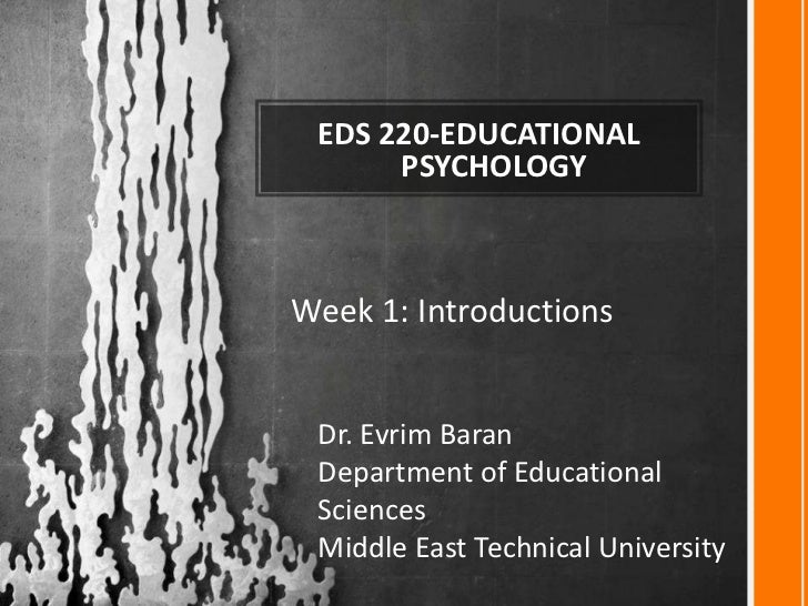 EDS 220-EDUCATIONAL      PSYCHOLOGYWeek 1: Introductions Dr. Evrim Baran Department of Educational Sciences Middle East Te...