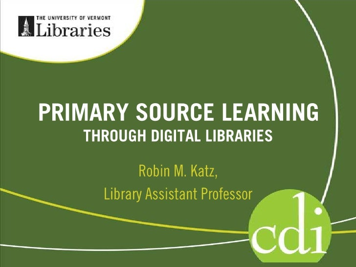 PRIMARY SOURCE LEARNING<br />THROUGH DIGITAL LIBRARIES<br />Robin M. Katz, <br />Library Assistant Professor<br />