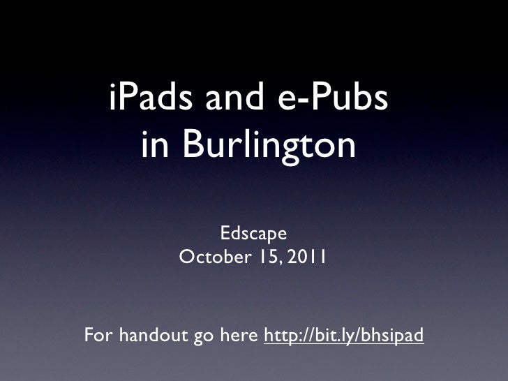 iPads and e-Pubs    in Burlington               Edscape           October 15, 2011For handout go here http://bit.ly/bhsipad