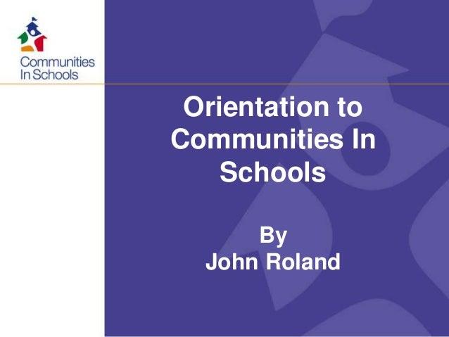 Orientation to Communities In Schools By John Roland
