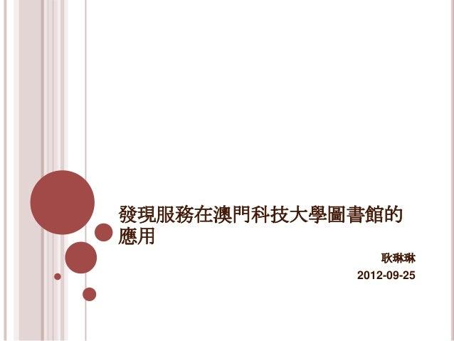 發現服務在澳門科技大學圖書館的應用                耿琳琳            2012-09-25
