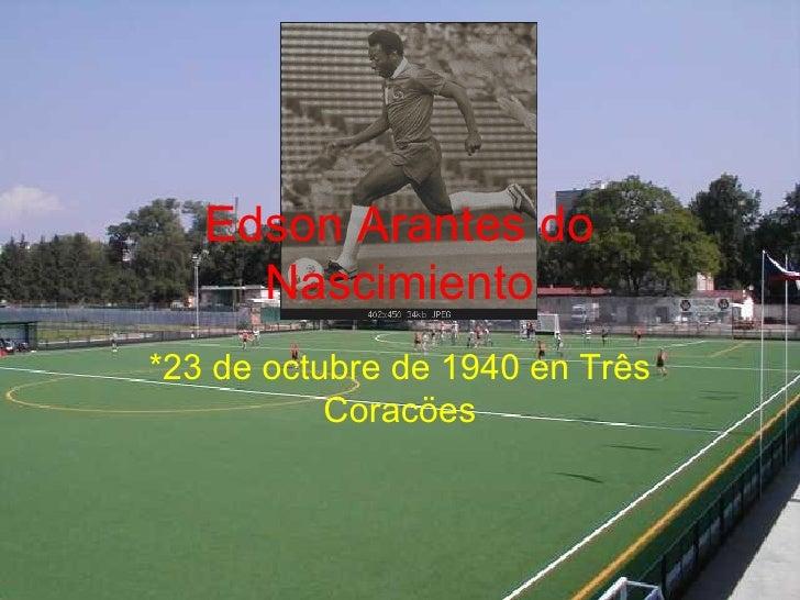 Edson Arantes do Nascimiento *23 de octubre de 1940 en Tr ê s Corac ö es