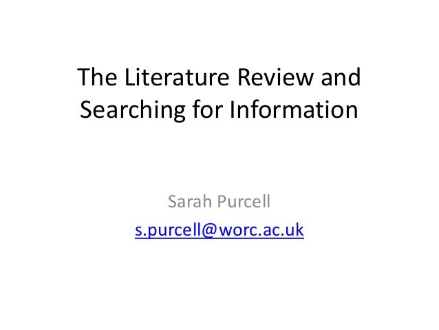 The Literature Review and Searching for Information Sarah Purcell s.purcell@worc.ac.uk