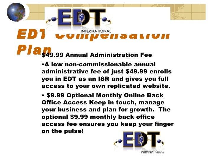 EDT Compensation Plan <ul><li>$49.99 Annual Administration Fee </li></ul><ul><li>A low non-commissionable annual administr...