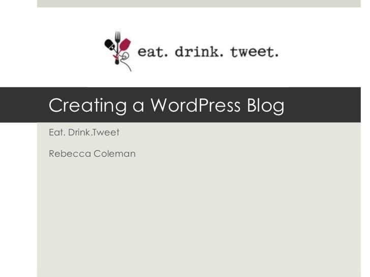 Creating a WordPress Blog<br />Eat. Drink.Tweet<br />Rebecca Coleman<br />