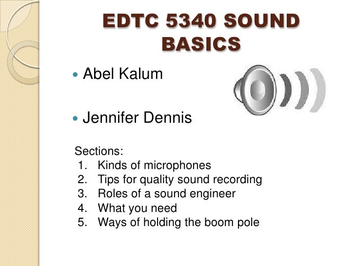 EDTC 5340 SOUND BASICS<br />Abel Kalum<br />Jennifer Dennis<br />Sections:<br />Kinds of microphones<br />Tips for quality...