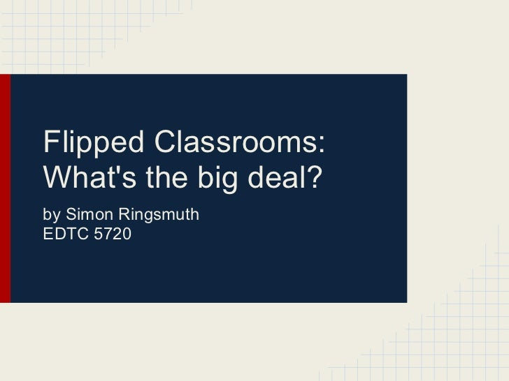 Flipped Classrooms:Whats the big deal?by Simon RingsmuthEDTC 5720
