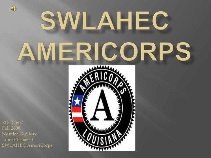 SWLAHECAMERICORPS<br />EDTC 602<br />Fall 2008<br />Nomica Guillory<br />Linear Project I<br />SWLAHEC AmeriCorps<br />
