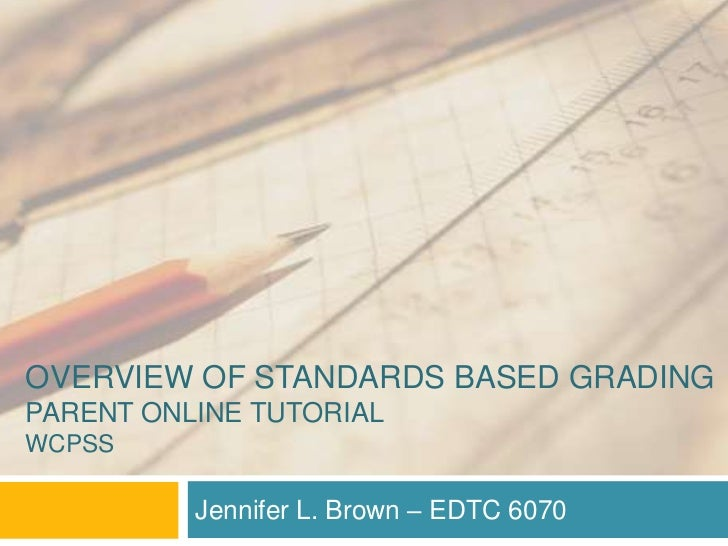 Overview of Standards based grading Parent Online TutorialWcpss<br />Jennifer L. Brown – EDTC 6070<br />