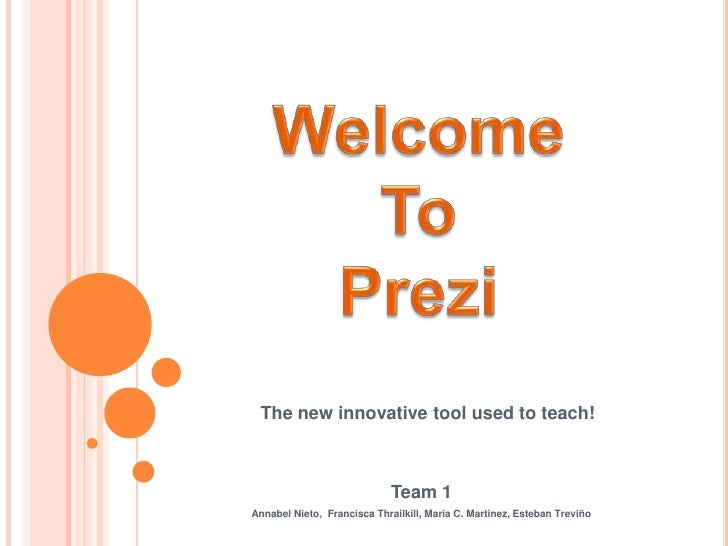 Welcome<br />To <br />Prezi<br />The new innovative tool used to teach! <br />Team 1<br />Annabel Nieto,  Francisca Thrail...