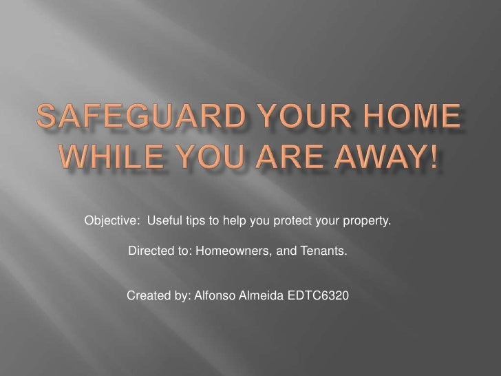 Objective: Useful tips to help you protect your property.        Directed to: Homeowners, and Tenants.       Created by: A...