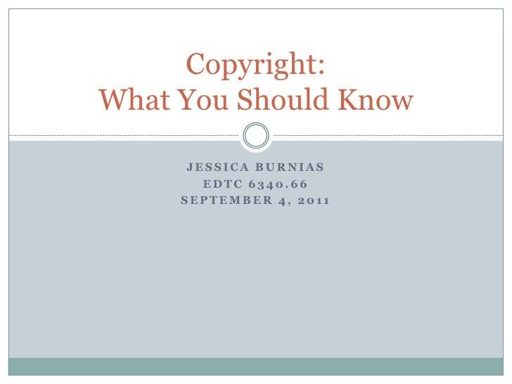 Jessica Burnias<br />EDTC 6340.66<br />September 4, 2011<br />Copyright:What You Should Know<br />