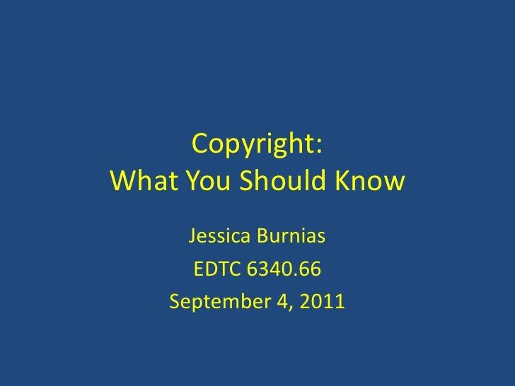Copyright:What You Should Know<br />Jessica Burnias<br />EDTC 6340.66<br />September 4, 2011<br />