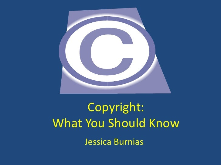 Copyright:What You Should Know<br />Jessica Burnias<br />