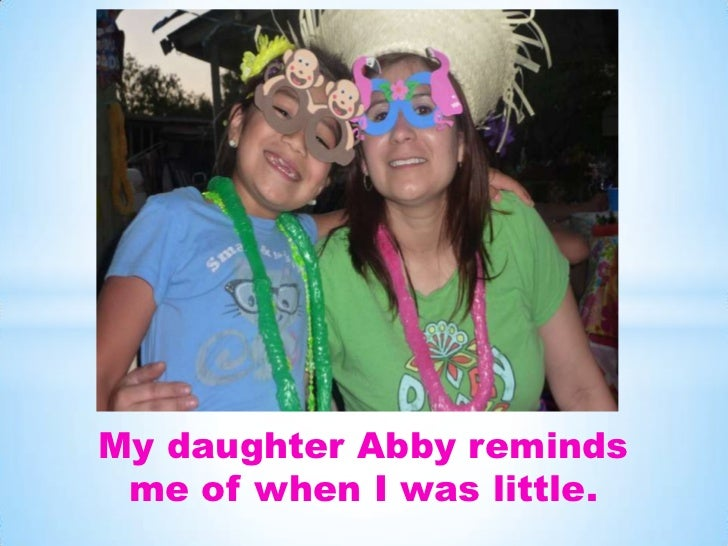 My daughter Abby reminds me of when I was little.