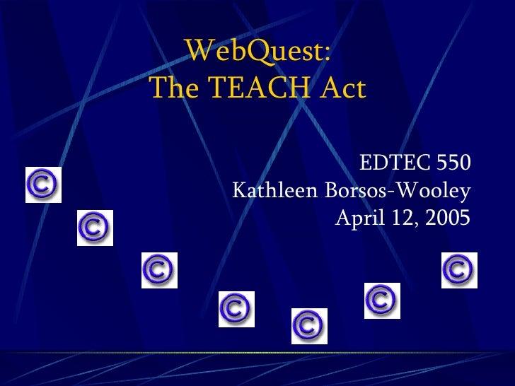 WebQuest: The TEACH Act <ul><li>EDTEC 550 Kathleen Borsos-Wooley April 12, 2005 </li></ul><ul><li>  </li></ul><ul><li>  </...
