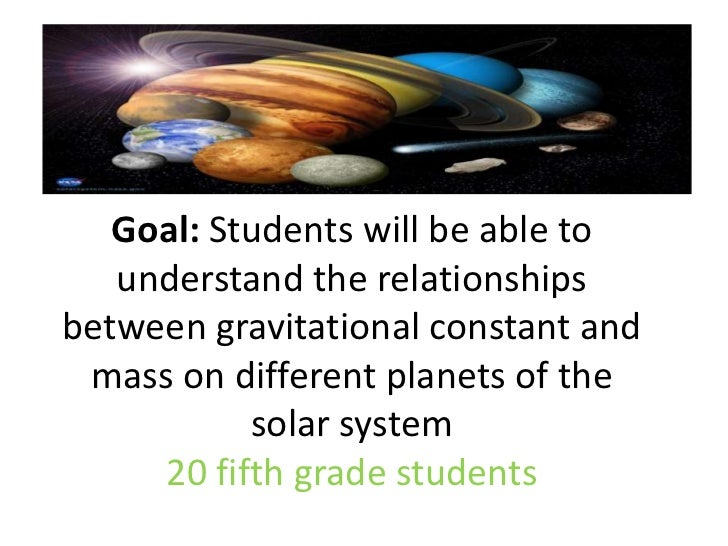Goal: Students will be able to understand the relationships between gravitational constant and mass on different planets o...