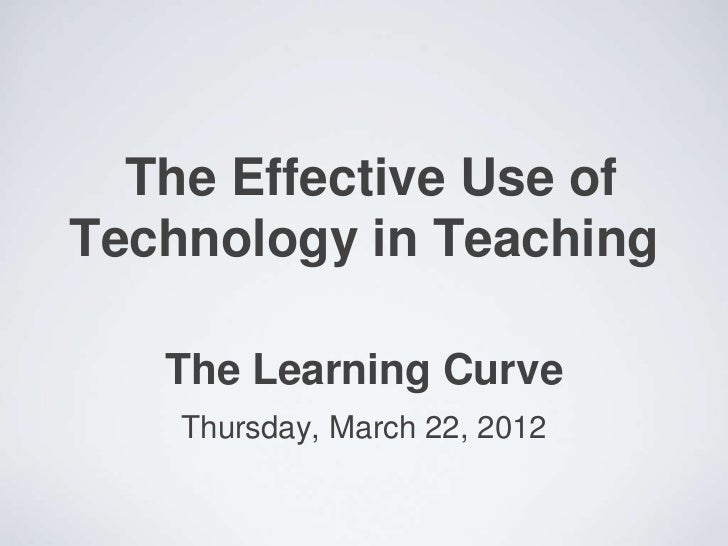 The Effective Use ofTechnology in Teaching   The Learning Curve    Thursday, March 22, 2012