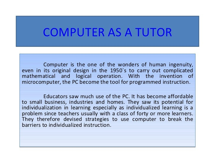 COMPUTER AS A TUTOR Computer is the one of the wonders of human ingenuity, even in its original design in the 1950`s to ca...