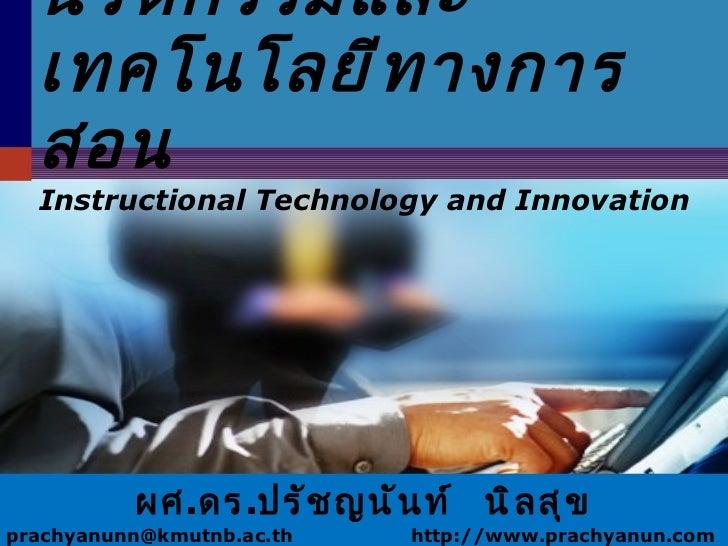 นวัตกรรมและเทคโนโลยีทางการสอน Instructional Technology and Innovation ผศ . ดร . ปรัชญนันท์  นิลสุข prachyanunn@kmutnb.ac.t...