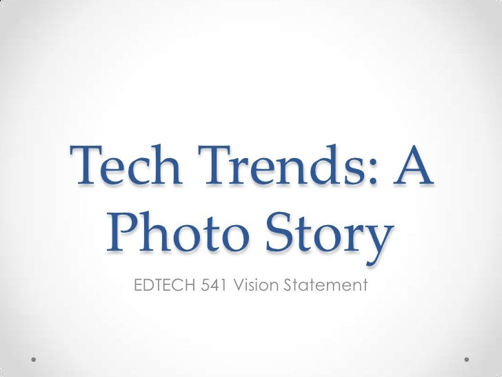 Tech Trends: A Photo Story  EDTECH 541 Vision Statement