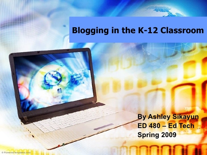 Blogging in the K-12 Classroom By Ashley Sikayun ED 480 – Ed Tech Spring 2009