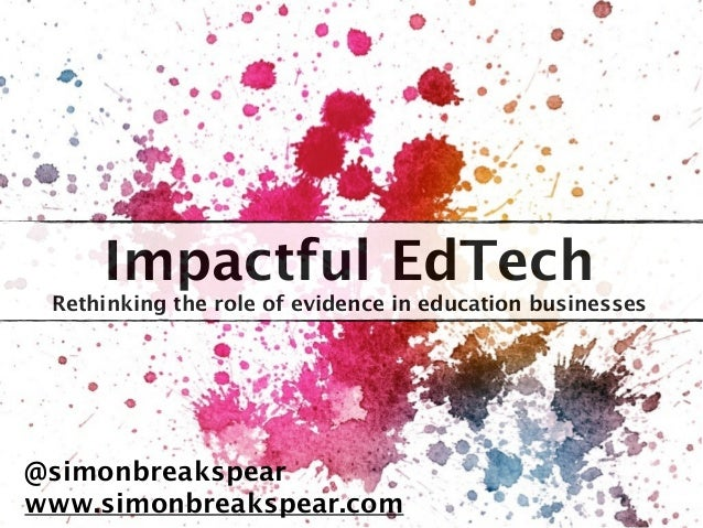 Impactful EdTech Rethinking the role of evidence in education businesses @simonbreakspear www.simonbreakspear.com