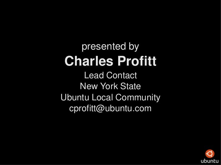 presented by Charles Profitt Lead Contact New York State Ubuntu Local Community [email_address]