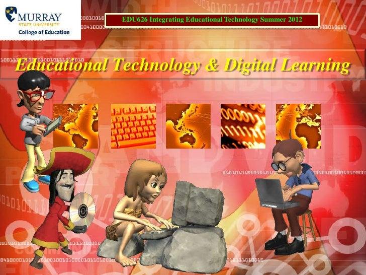 EDU626 Integrating Educational Technology Summer 2012Educational Technology & Digital Learning