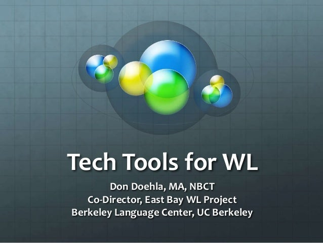 Tech Tools for WL Don Doehla, MA, NBCT Co-Director, East Bay WL Project Berkeley Language Center, UC Berkeley