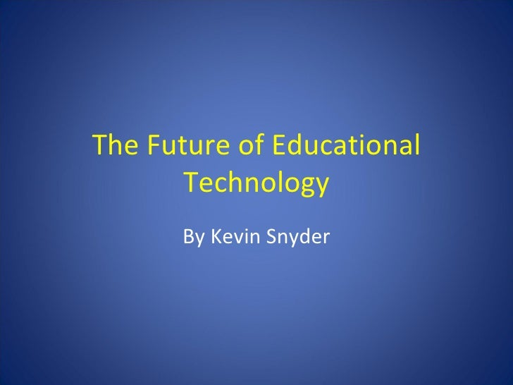 The Future of Educational Technology By Kevin Snyder