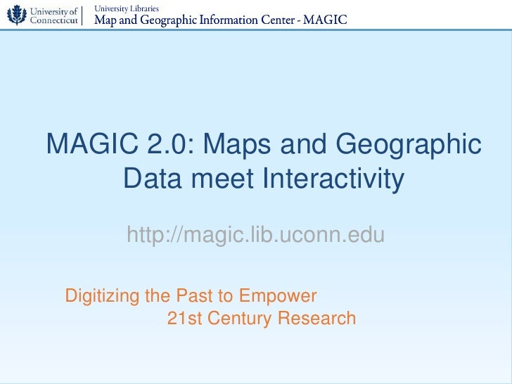 MAGIC 2.0: Maps and Geographic     Data meet Interactivity         http://magic.lib.uconn.edu   Digitizing the Past to Emp...