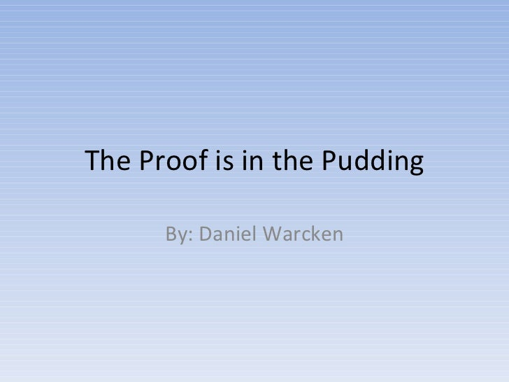 The Proof is in the Pudding By: Daniel Warcken