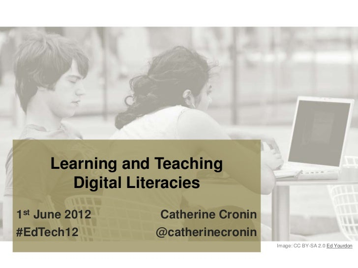 Learning and Teaching       Digital Literacies1st June 2012    Catherine Cronin#EdTech12        @catherinecronin          ...