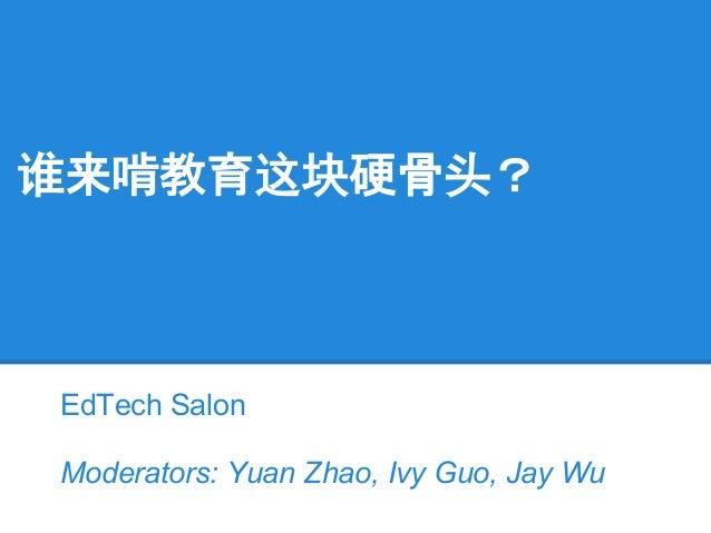 谁来啃教育这块硬骨头? EdTech Salon Moderators: Yuan Zhao, Ivy Guo, Jay Wu