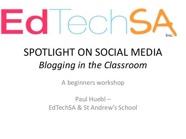 SPOTLIGHT ON SOCIAL MEDIA Blogging in the Classroom A beginners workshop Paul Huebl – EdTechSA & St Andrew's School